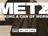 METZ - Kicking a Can of Worms
